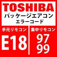 東芝 パッケージエアコン エラーコード:E18 / 97・99 「室内親子間通信異常」 【室外機】